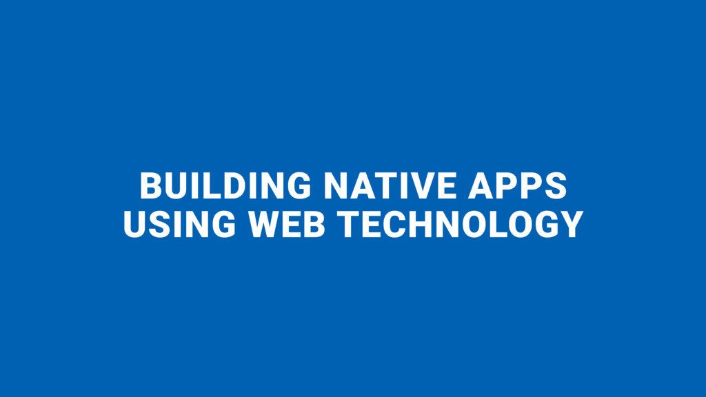 BUILDING NATIVE APPS  USING WEB TECHNOLOGY