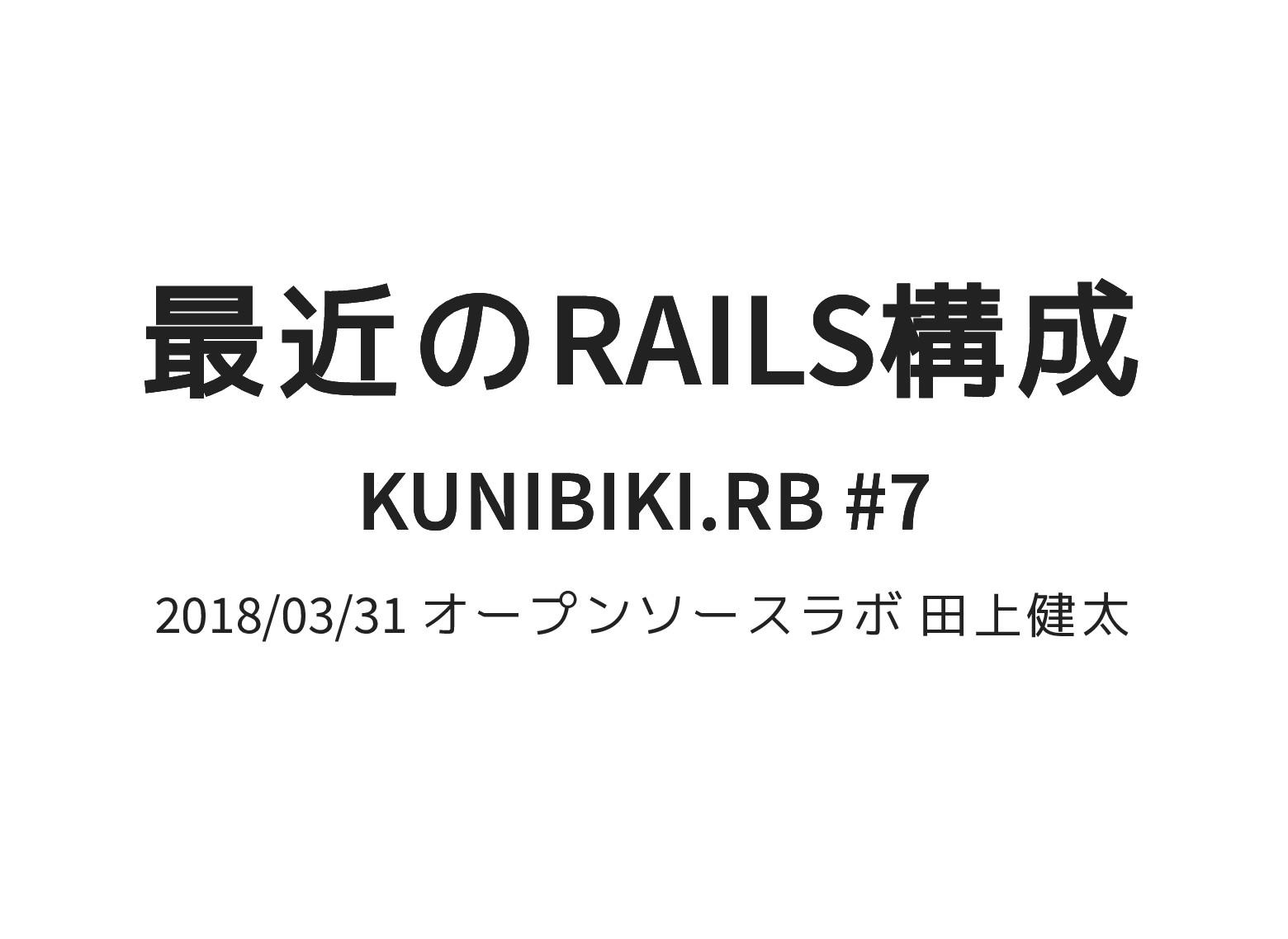 最近のRAILS構成 最近のRAILS構成 KUNIBIKI.RB #7 KUNIBIKI.R...