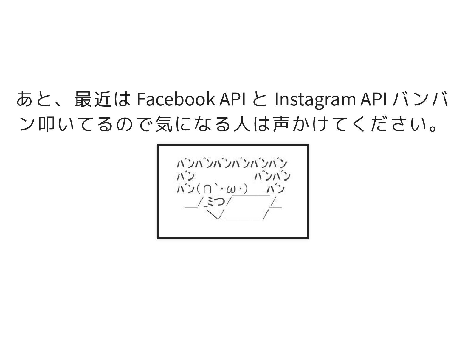 あと、最近は Facebook API と Instagram API バンバ ン叩いてるので...