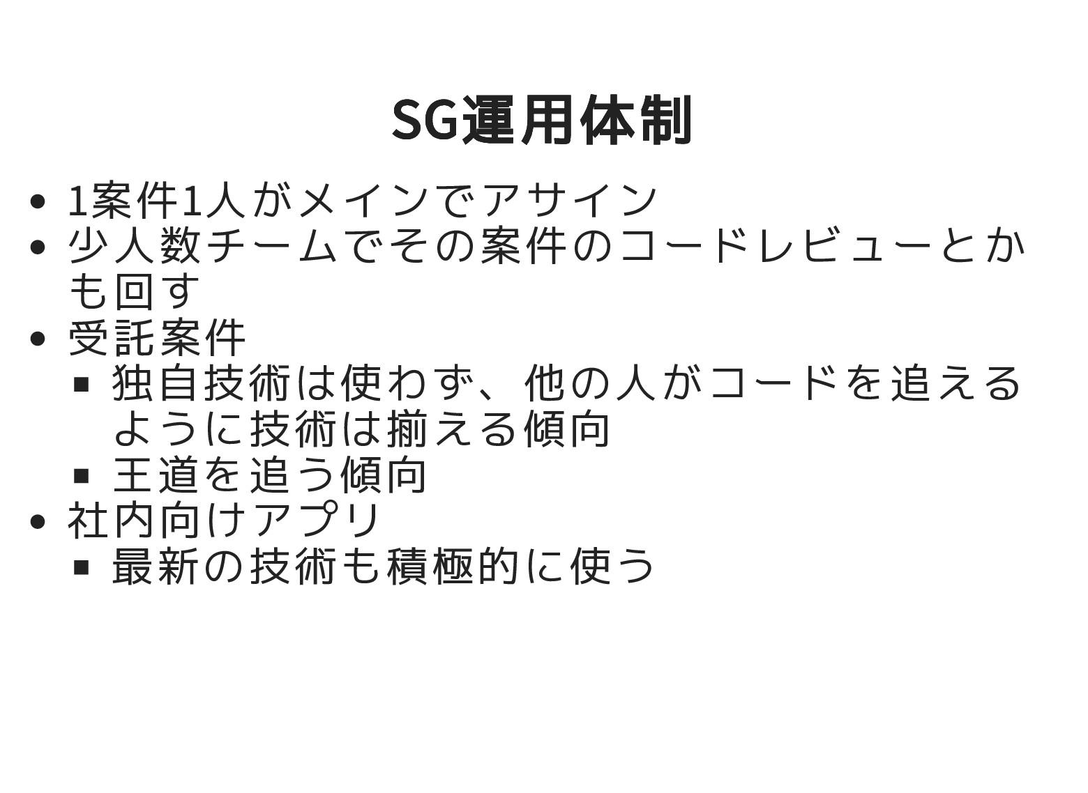 SG運用体制 SG運用体制 1案件1人がメインでアサイン 少人数チームでその案件のコードレビュ...