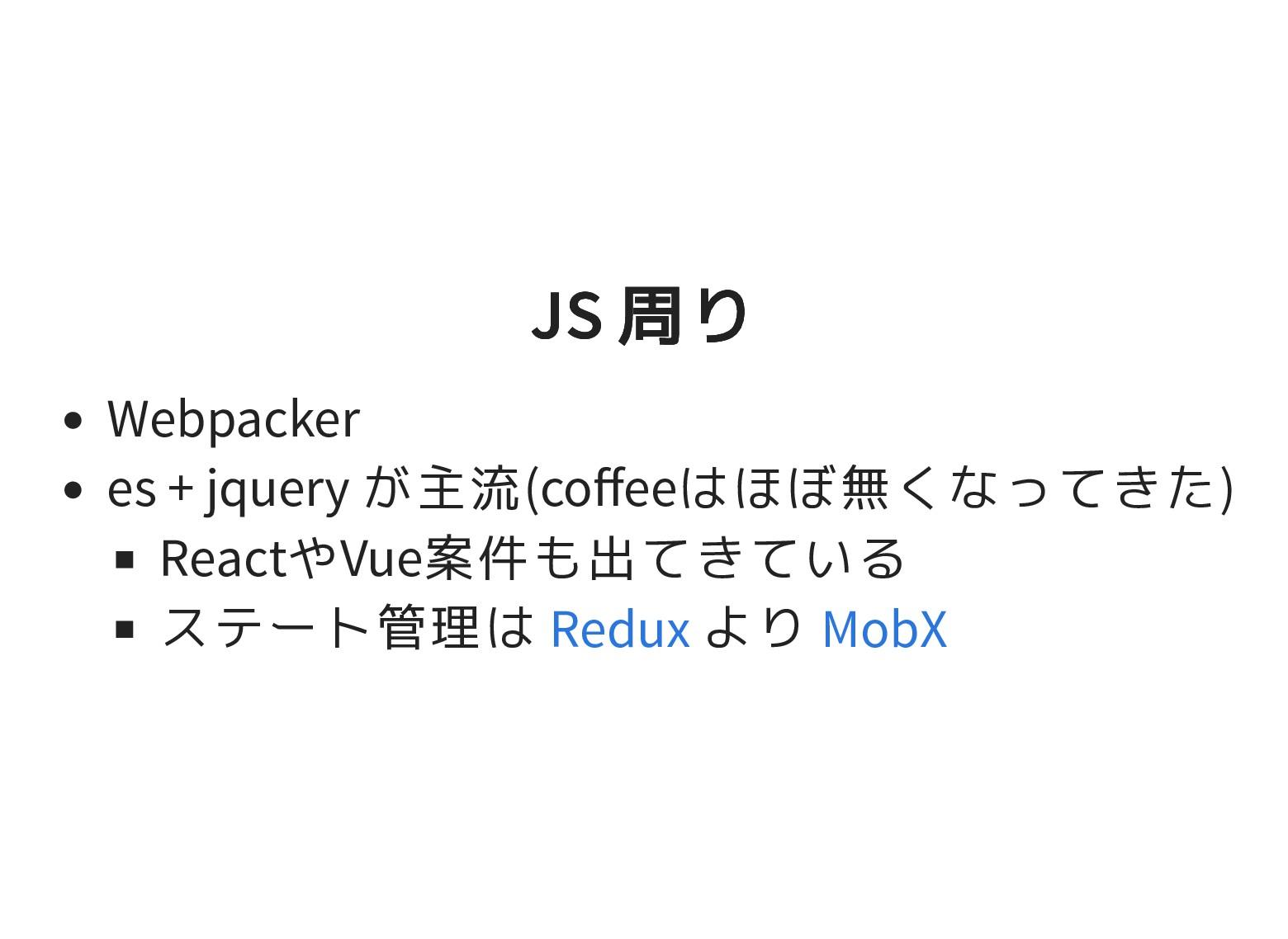 JS 周り JS 周り Webpacker es + jquery が主流(coffeeはほぼ無...