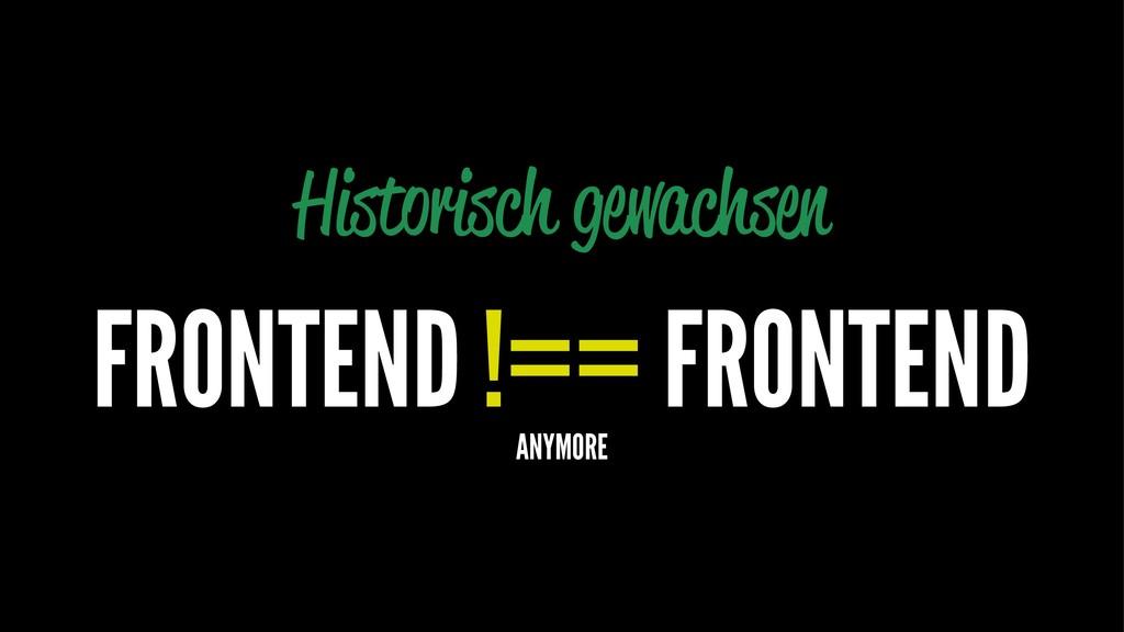 Historisch gewachsen FRONTEND !== FRONTEND ANYM...