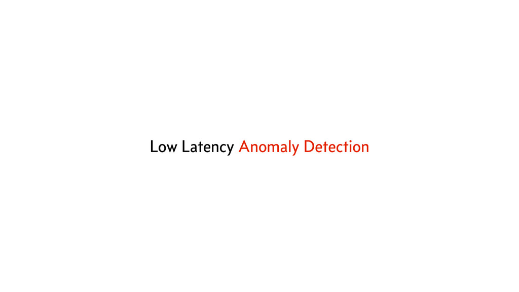 Low Latency Anomaly Detection