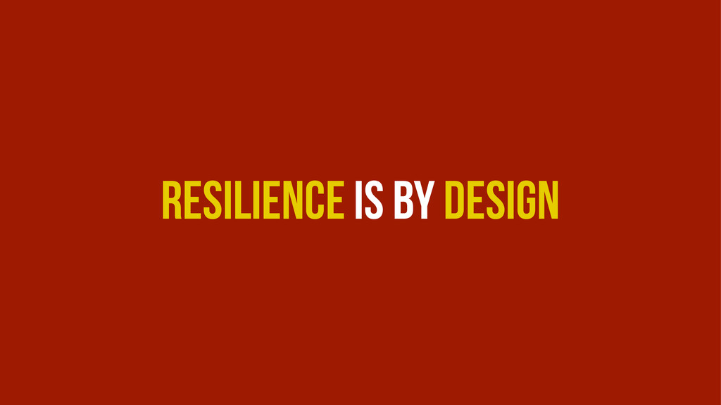 Resilience is by Design