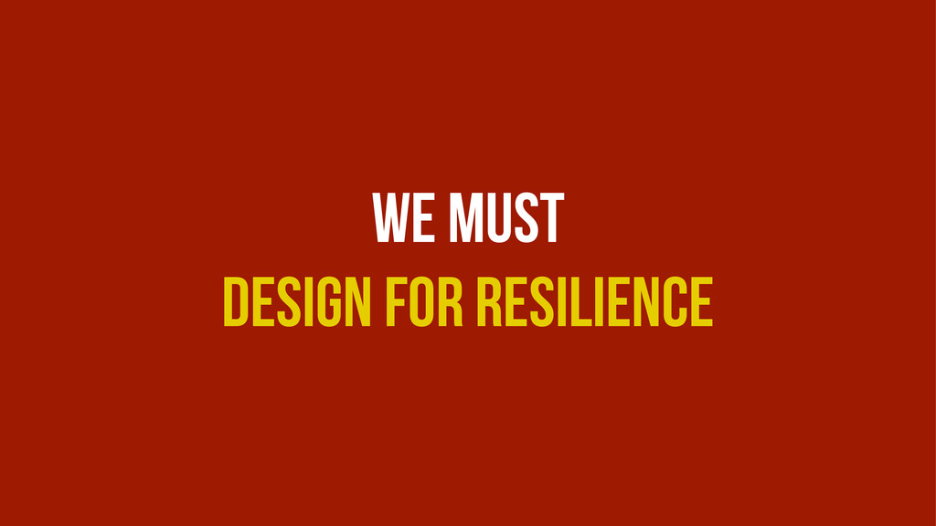 We Must Design For Resilience