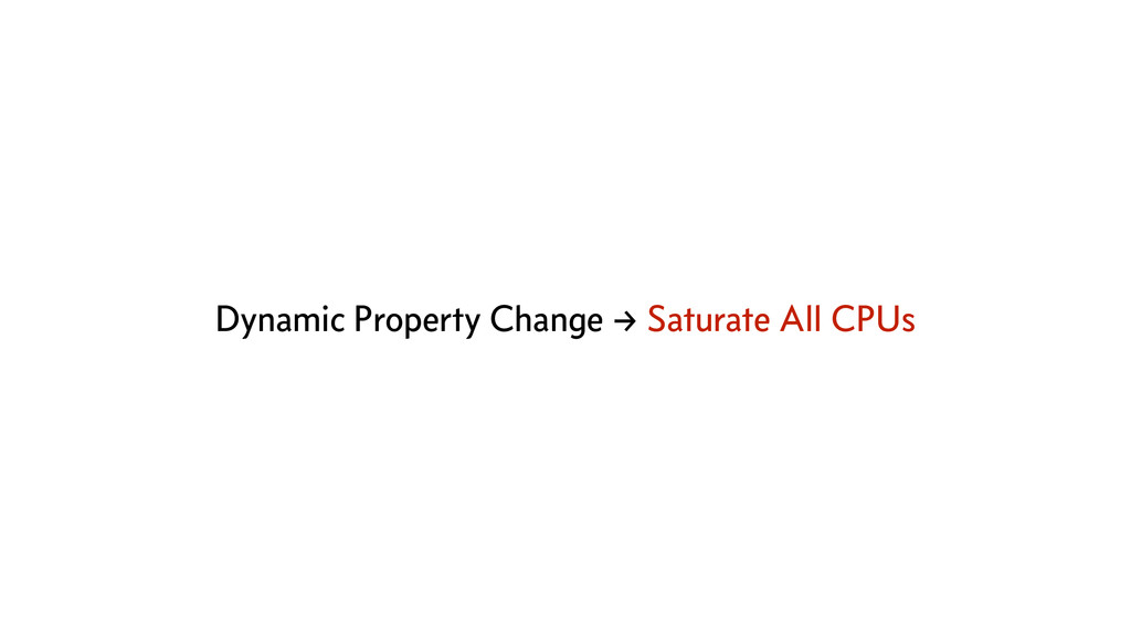 Dynamic Property Change → Saturate All CPUs