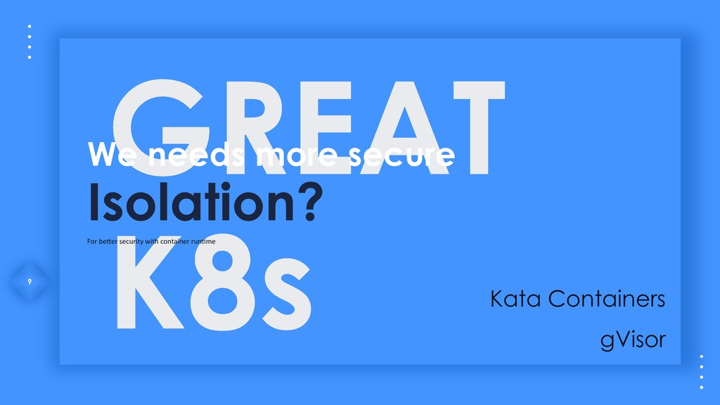 9 GREAT K8s We needs more secure Isolation? For...