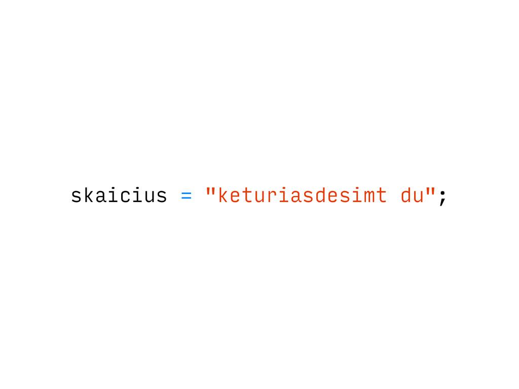"skaicius = ""keturiasdesimt du"";"