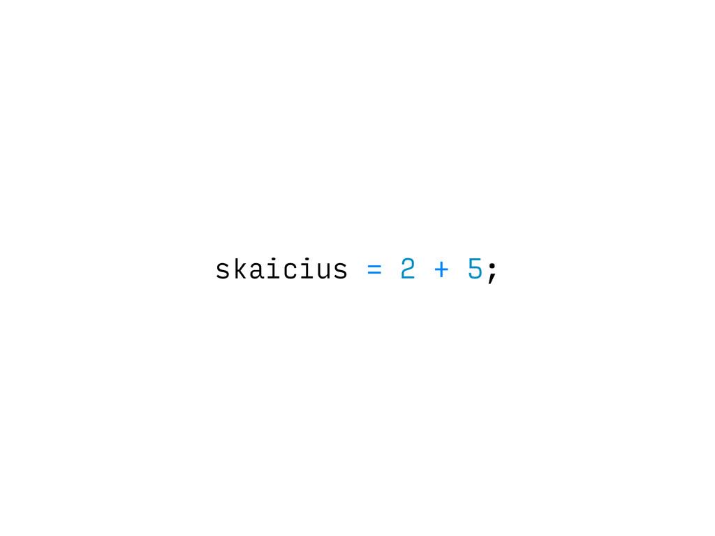 skaicius = 2 + 5;