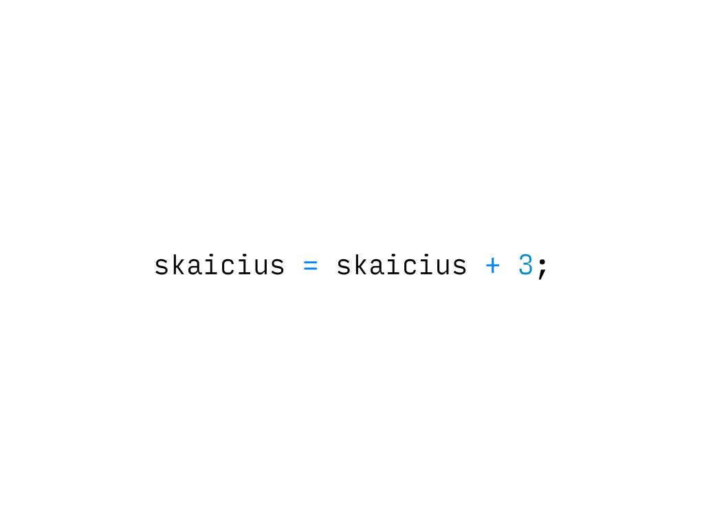 skaicius = skaicius + 3;