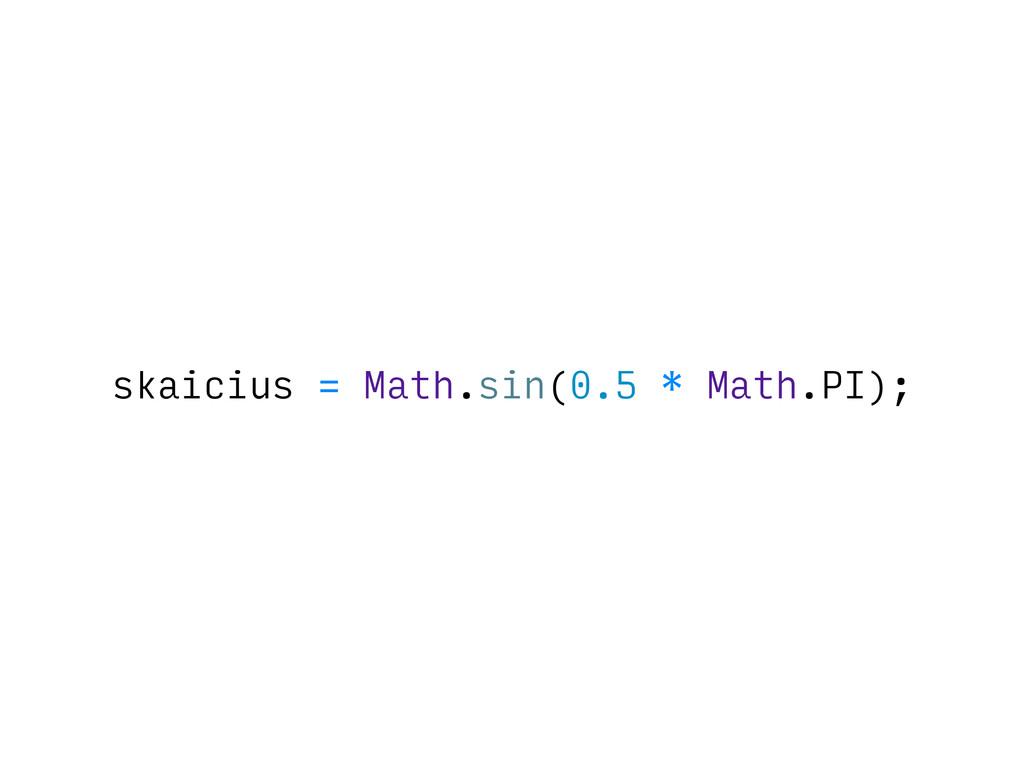 skaicius = Math.sin(0.5 * Math.PI);