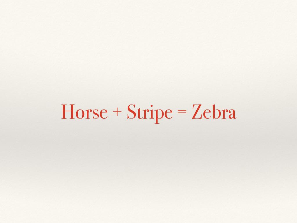 Horse + Stripe = Zebra