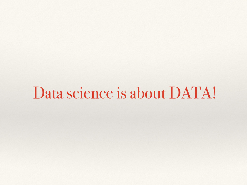 Data science is about DATA!
