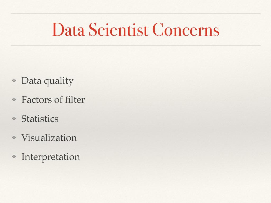 Data Scientist Concerns ❖ Data quality! ❖ Facto...