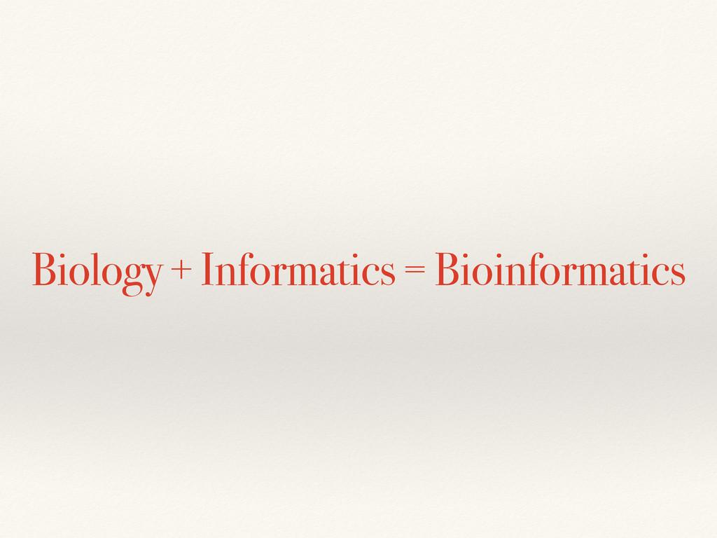 Biology + Informatics = Bioinformatics