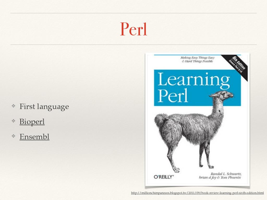 Perl ❖ First language! ❖ Bioperl! ❖ Ensembl htt...