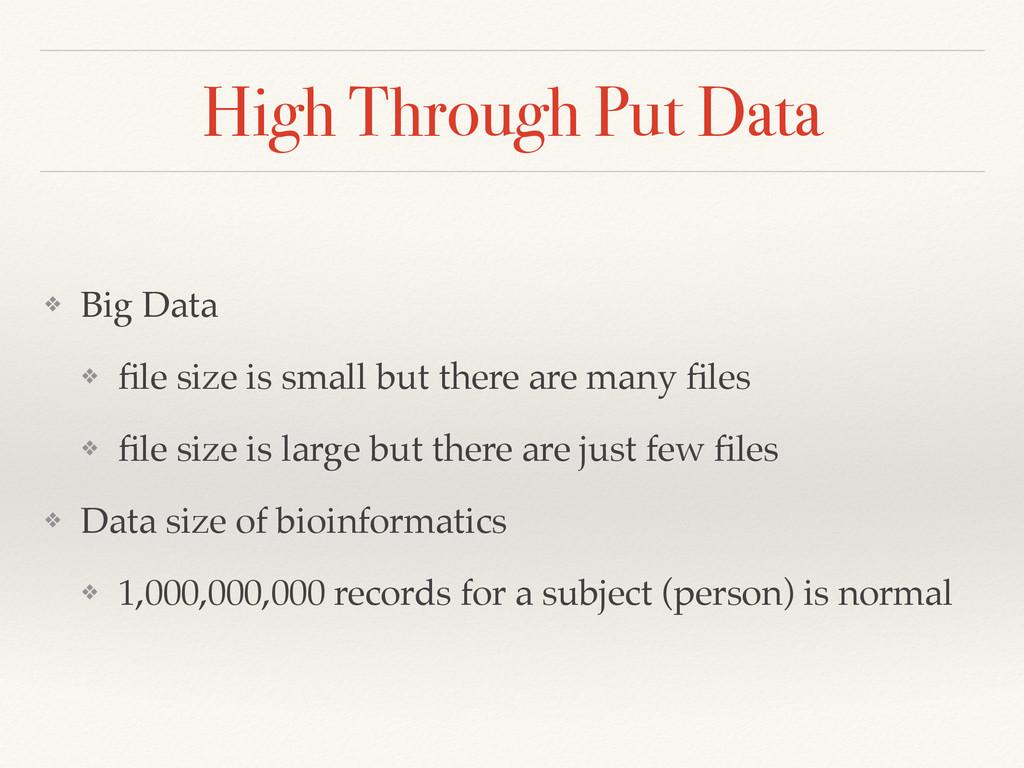 High Through Put Data ❖ Big Data! ❖ file size is...