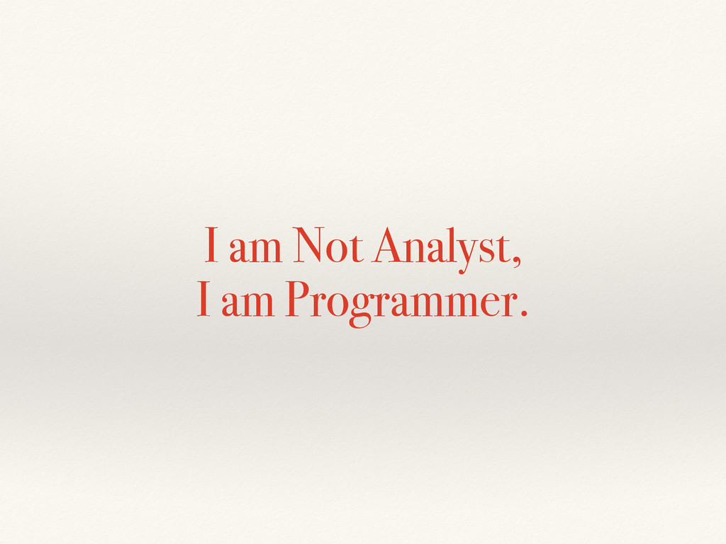 I am Not Analyst, I am Programmer.