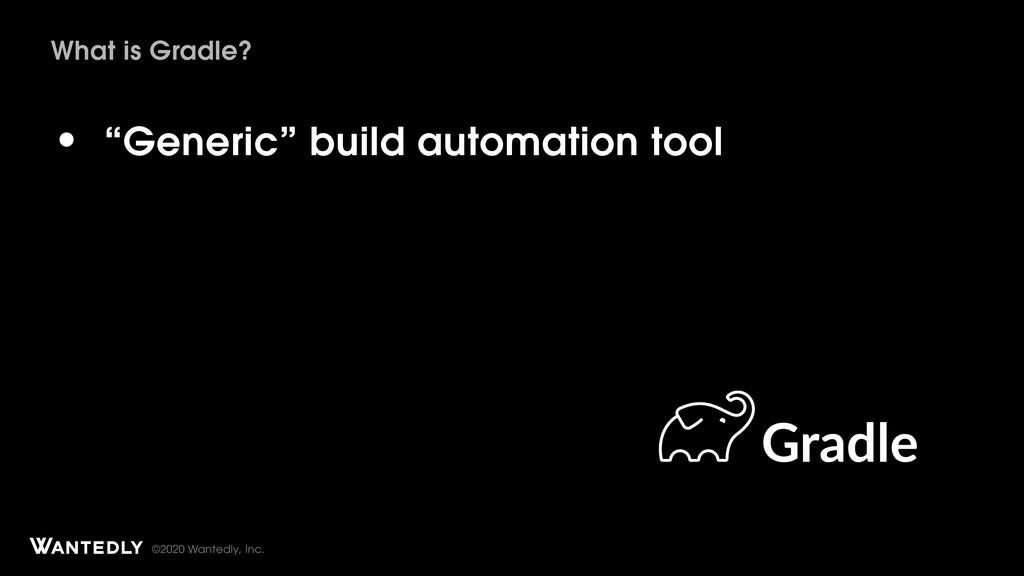 "©2020 Wantedly, Inc. What is Gradle? • ""Generic..."