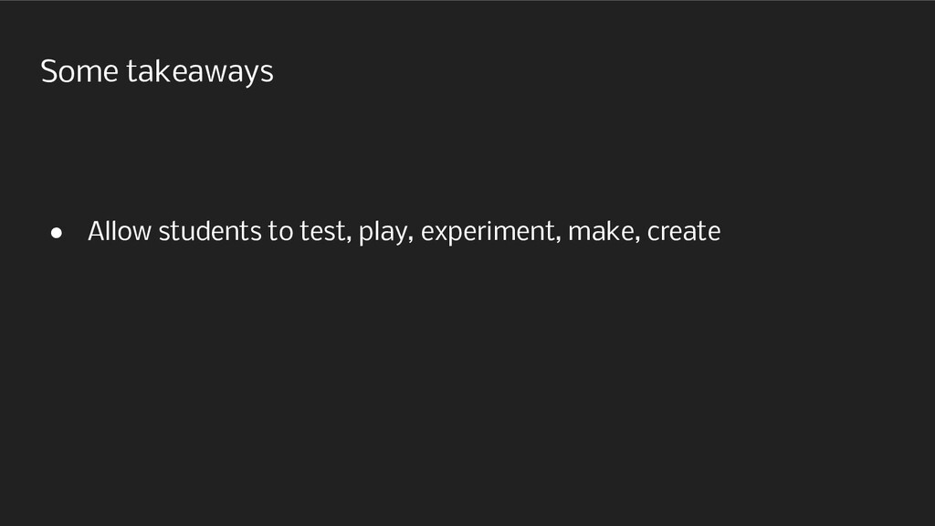 Some takeaways ● Allow students to test, play, ...