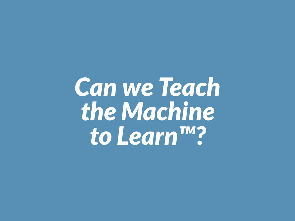 Can we Teach the Machine to Learn™?