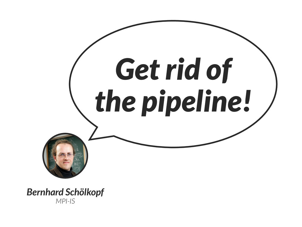 Bernhard Schölkopf MPI-IS Get rid of the pipeli...
