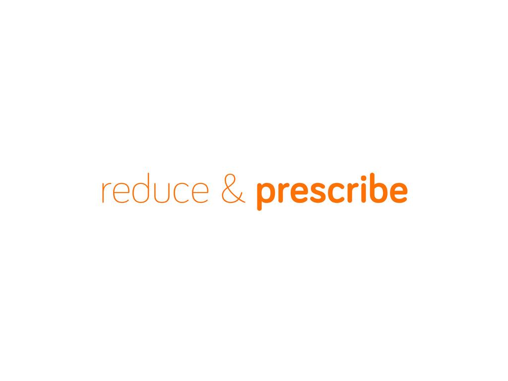 reduce & prescribe
