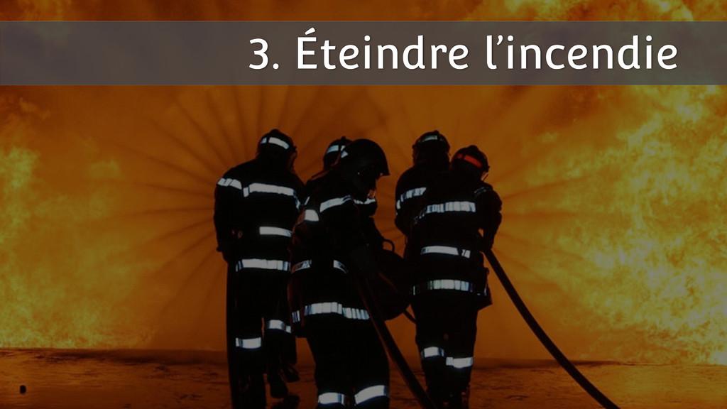3. Éteindre l'incendie