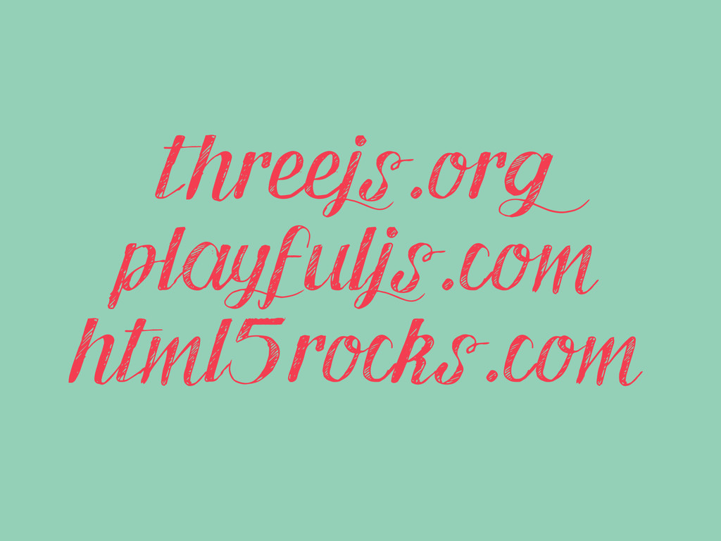 threejs.org playfuljs.com html5rocks.com