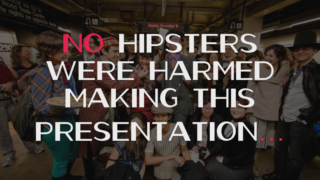 No Hipsters WERE HARMED MAKING THIS PRESENTATIO...