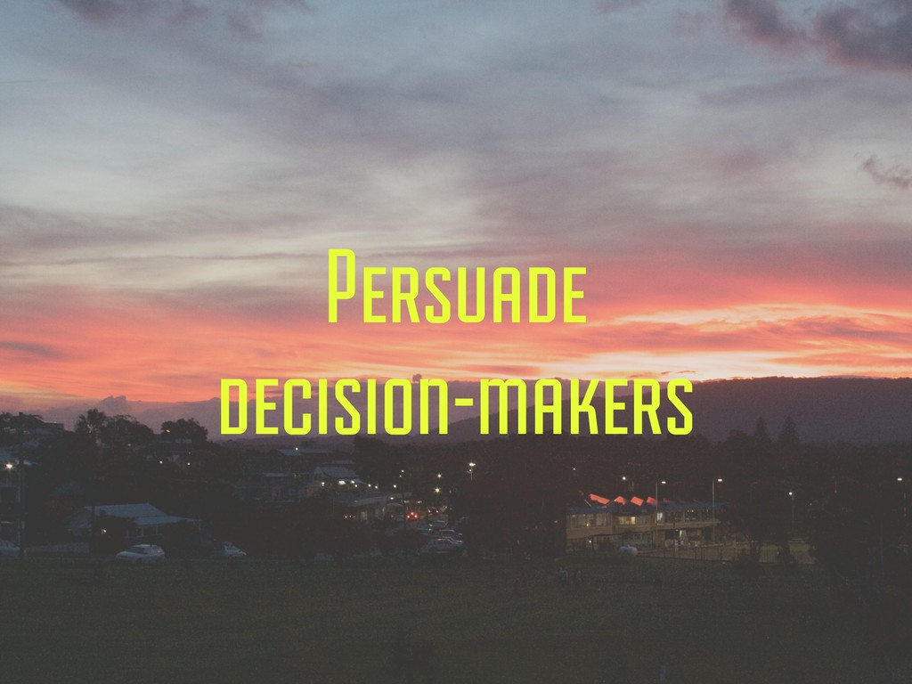 Persuade decision-makers