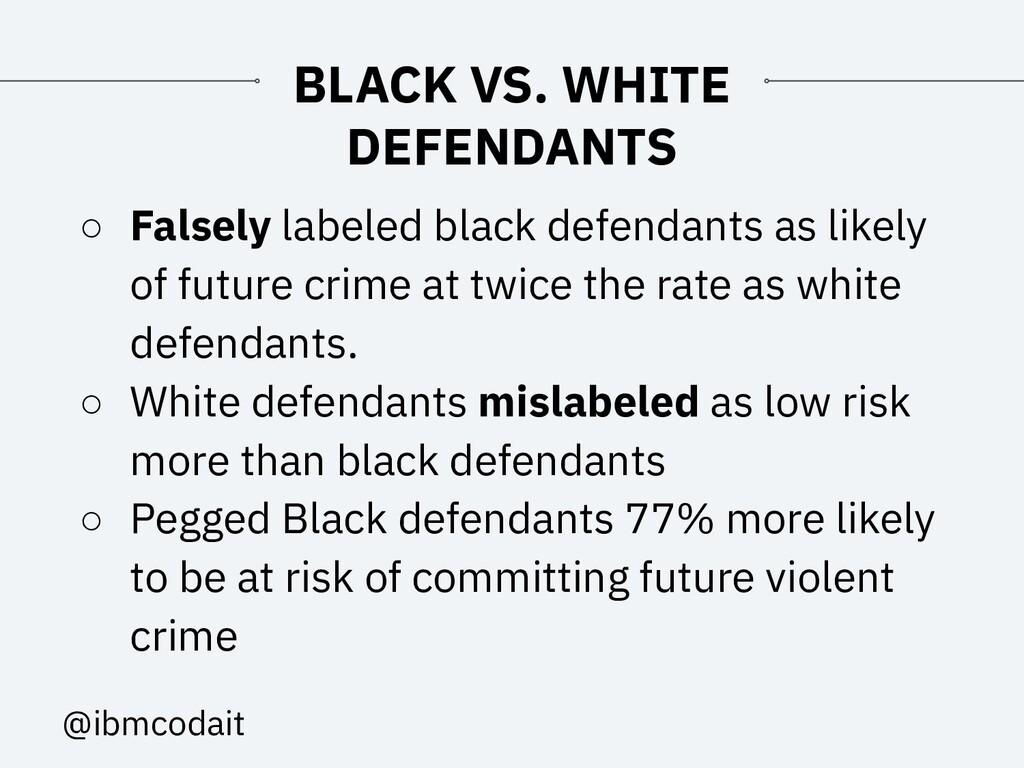 @ibmcodait BLACK VS. WHITE DEFENDANTS ○ Falsely...