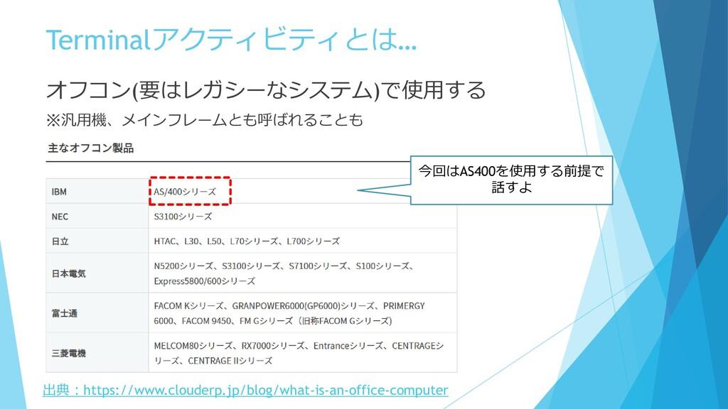 Terminalアクティビティとは… オフコン(要はレガシーなシステム)で使用する ※汎用機、...