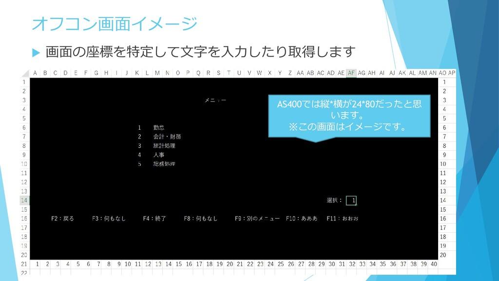 オフコン画面イメージ  画面の座標を特定して文字を入力したり取得します AS400では縦*横...