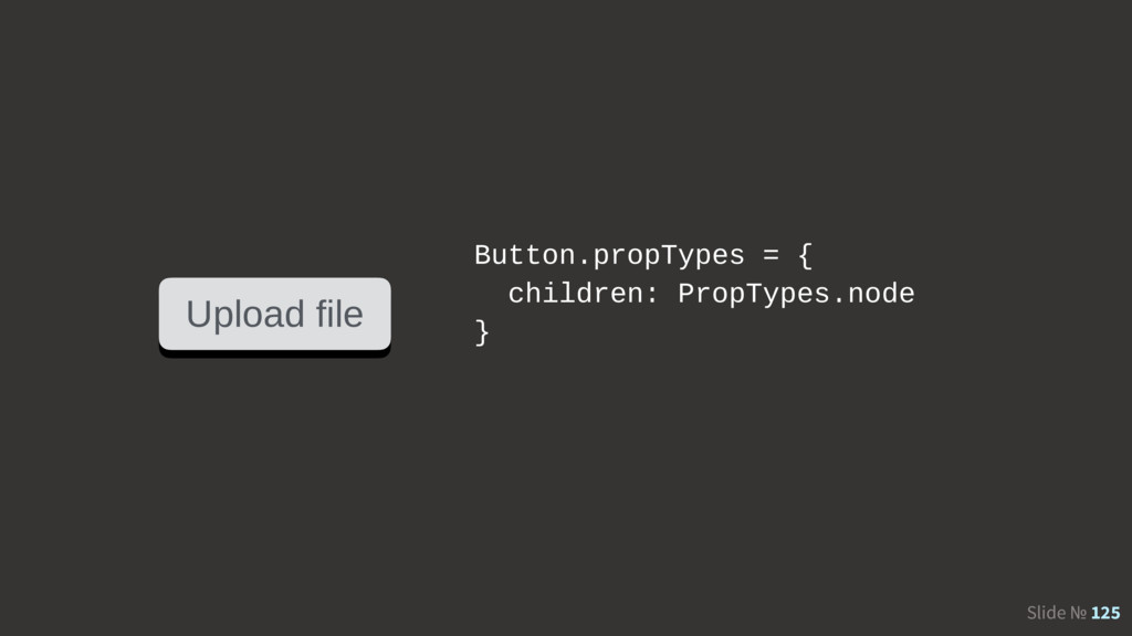 Slide № 125 Upload file Button.propTypes = { ch...