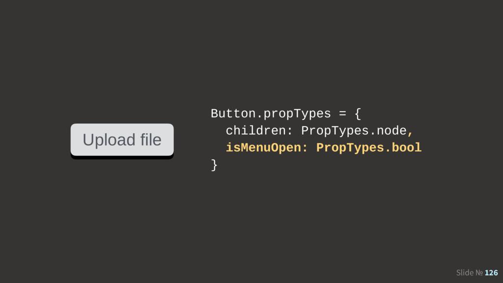 Slide № 126 Upload file Button.propTypes = { ch...