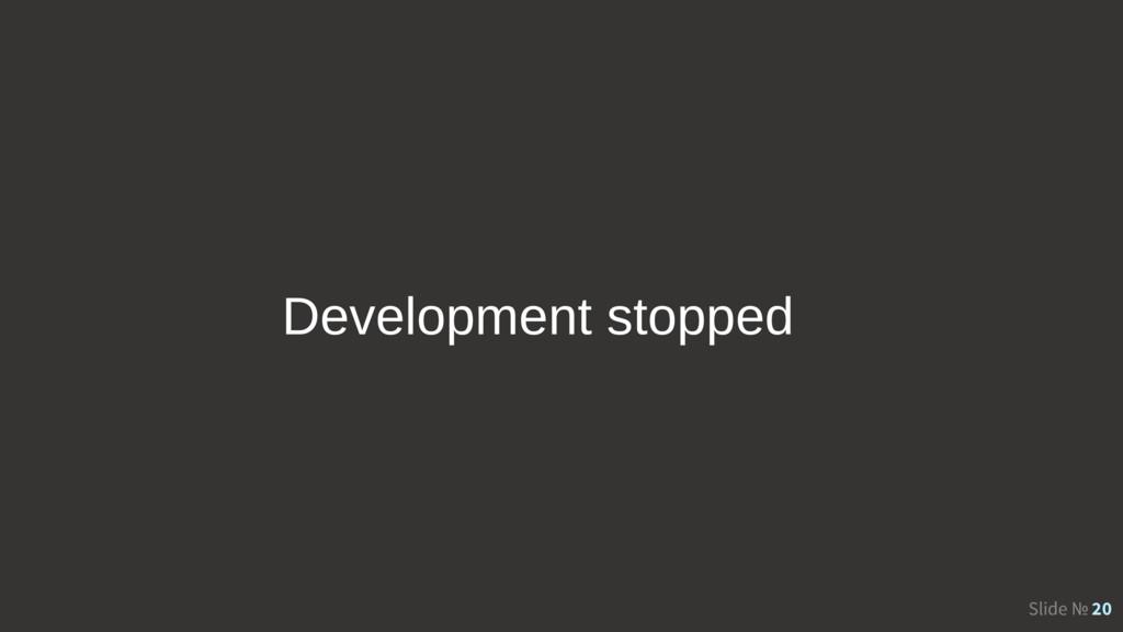 Slide № 20 Development stopped
