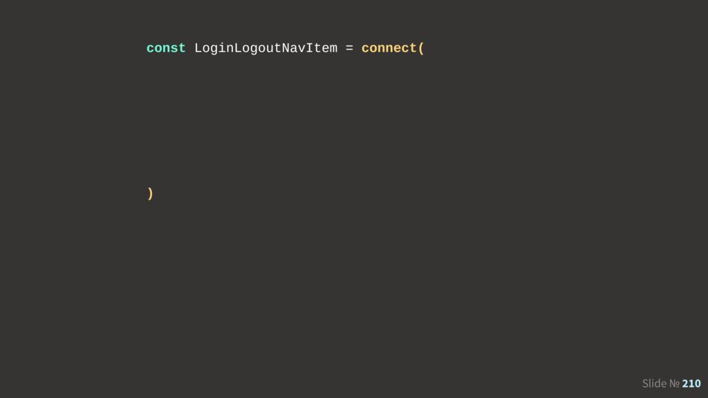 Slide № 210 const LoginLogoutNavItem = connect(...