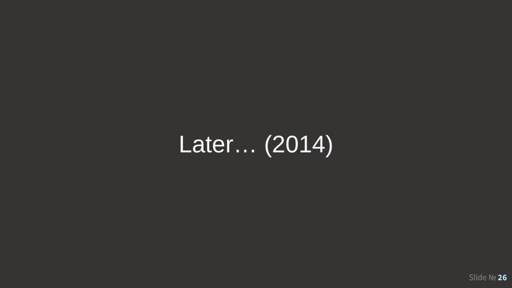 Slide № 26 Later… (2014)