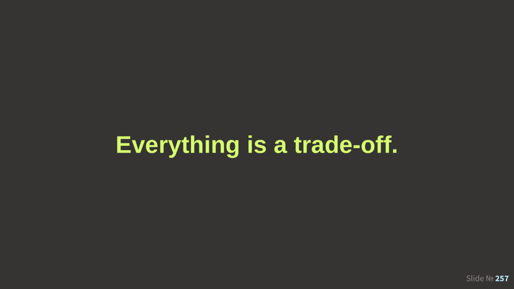 Slide № 257 Everything is a trade-off.