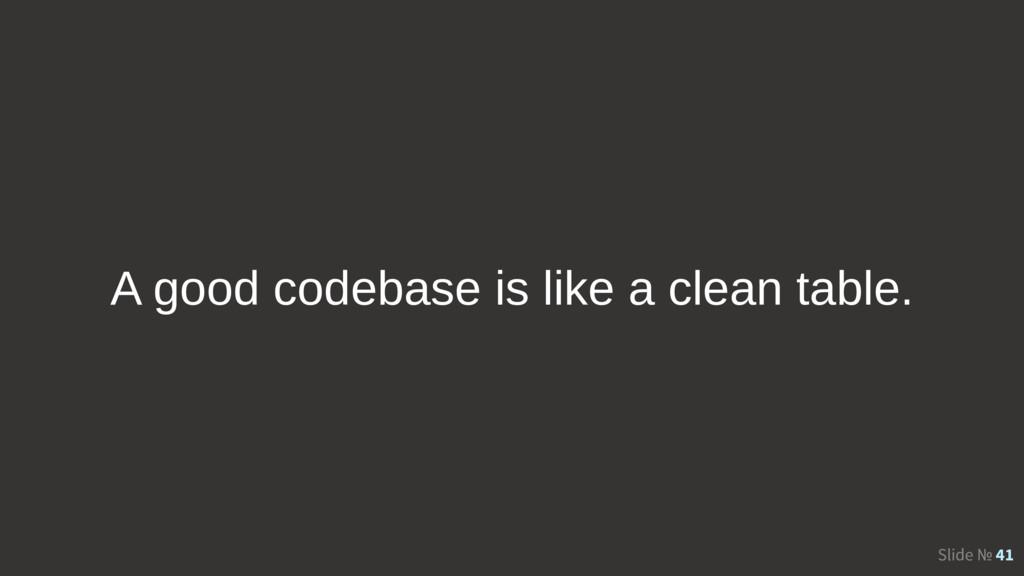 Slide № 41 A good codebase is like a clean tabl...