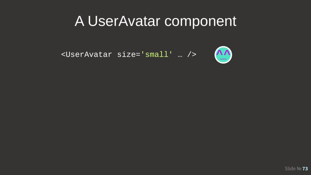 Slide № 73 <UserAvatar size='small' … /> A User...