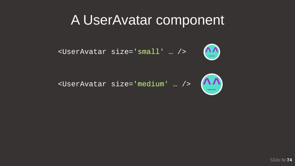 Slide № 74 <UserAvatar size='small' … /> <UserA...