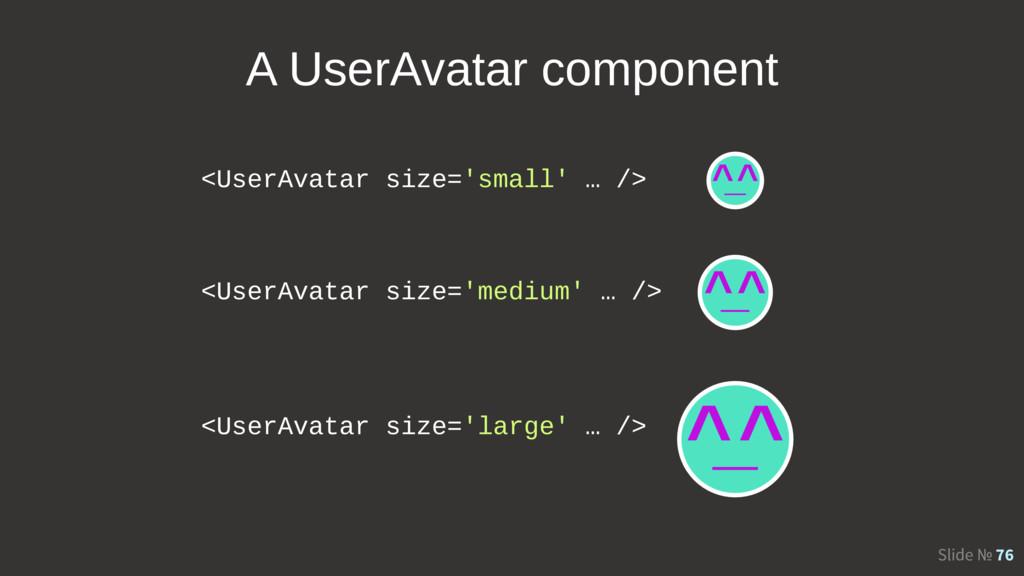 Slide № 76 <UserAvatar size='small' … /> <UserA...