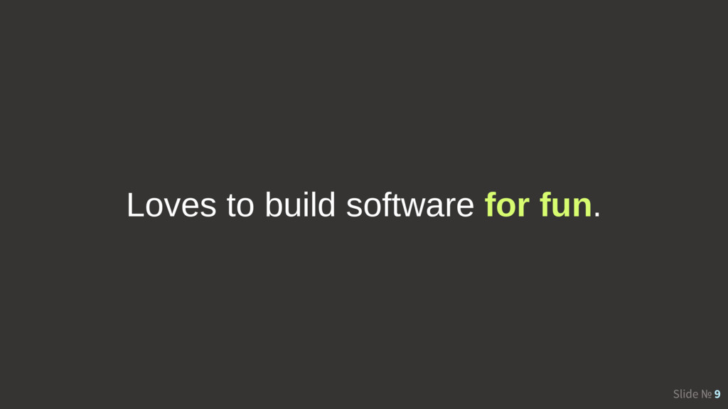 Slide № 9 Loves to build software for fun.