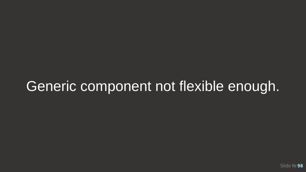 Slide № 98 Generic component not flexible enoug...