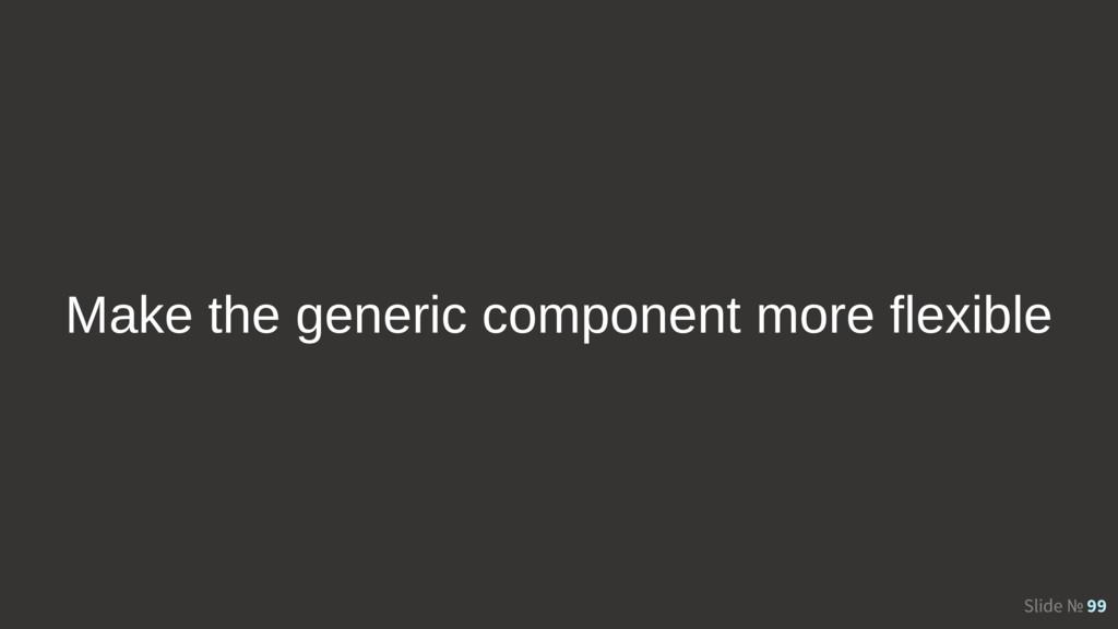 Slide № 99 Make the generic component more flex...