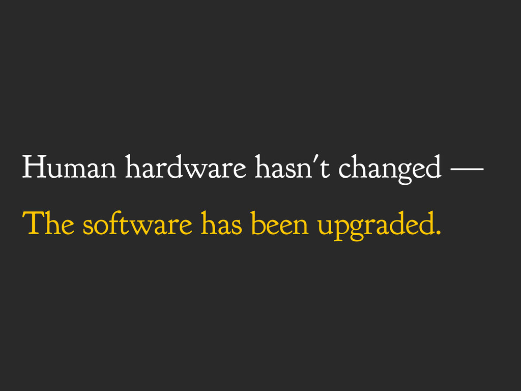 Human hardware hasn't changed — The software ha...