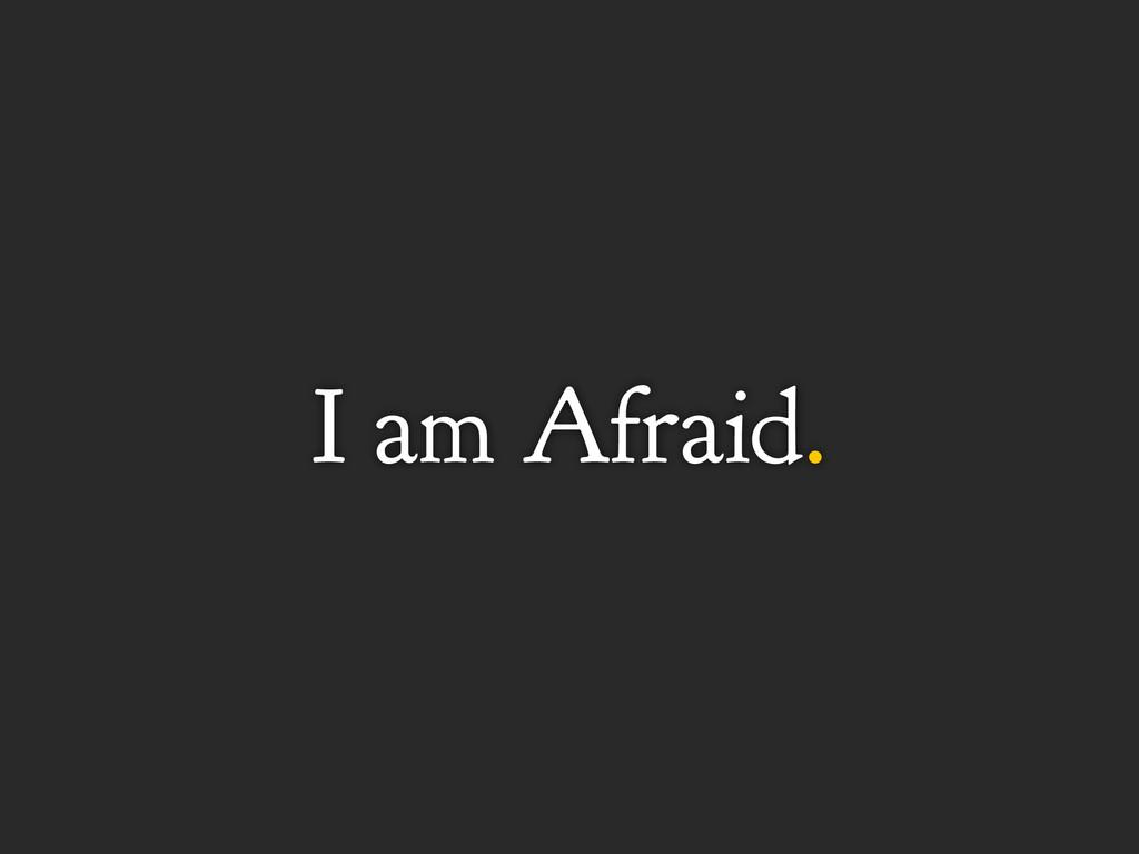 I am Afraid.