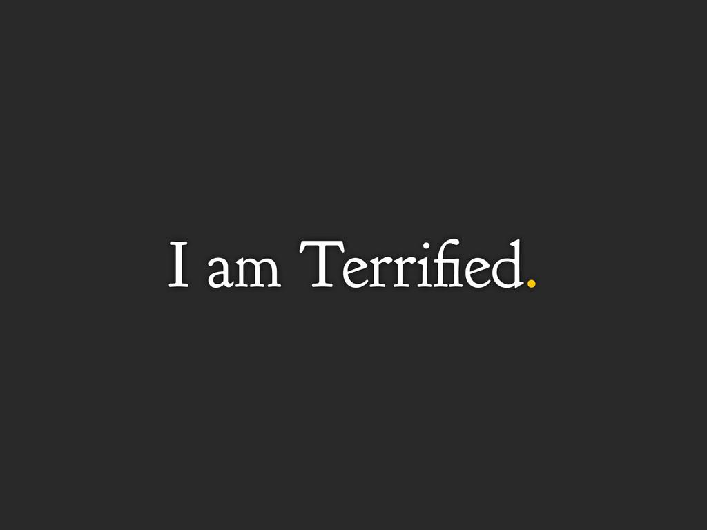 I am Terrified.